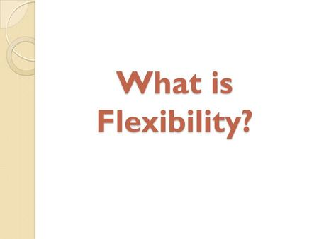 What is Flexibility?. Flexibility is the ability for a joint to bend, stretch, and twist through a range of motion without injury.