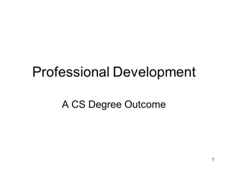 1 Professional Development A CS Degree Outcome. 2 Program Outcome Recognition of the need for, and an ability to engage in, continuing professional development.