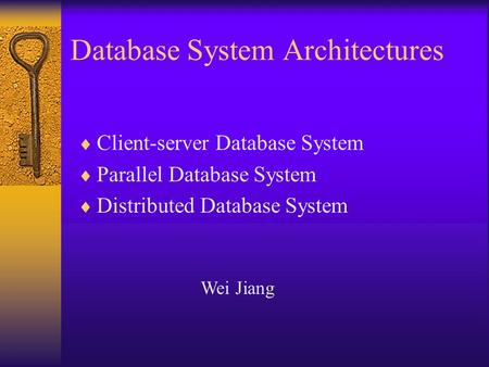 Database System Architectures  Client-server Database System  Parallel Database System  Distributed Database System Wei Jiang.