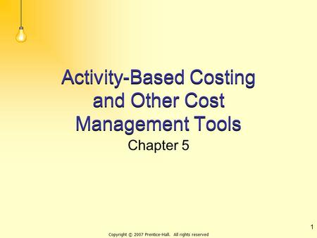 Copyright © 2007 Prentice-Hall. All rights reserved 1 Activity-Based Costing and Other Cost Management Tools Chapter 5.