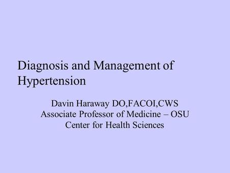 Diagnosis and Management of Hypertension Davin Haraway DO,FACOI,CWS Associate Professor of Medicine – OSU Center for Health Sciences.