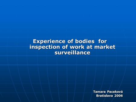Experience of bodies for inspection of work at market surveillance Tamara Paceková Bratislava 2006.