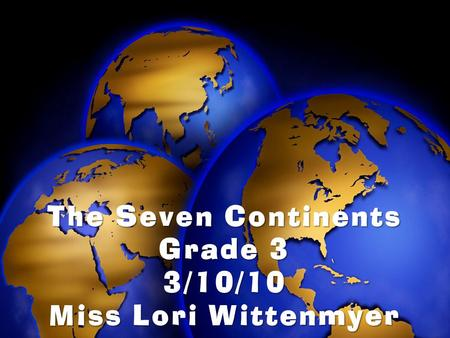 The Seven Continents Grade 3 3/10/10 Miss Lori Wittenmyer.