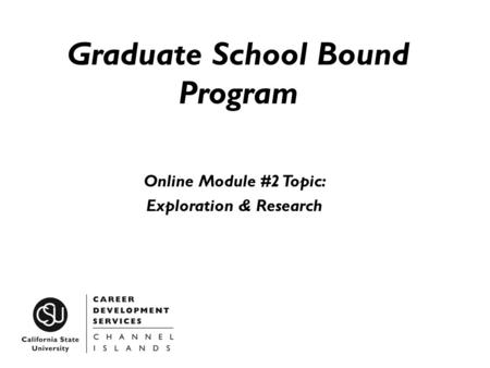 Graduate School Bound Program Online Module #2 Topic: Exploration & Research.