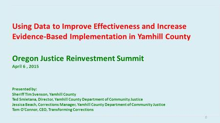 Using Data to Improve Effectiveness and Increase Evidence-Based Implementation in Yamhill County Oregon Justice Reinvestment Summit April 6, 2015 Presented.