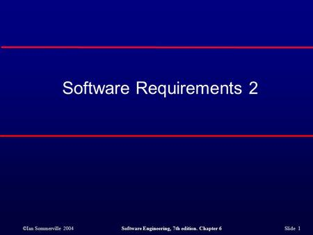 ©Ian Sommerville 2004Software Engineering, 7th edition. Chapter 6 Slide 1 Software Requirements 2.