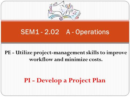 SEM1 - 2.02 A - Operations PE - Utilize project-management skills to improve workflow and minimize costs. PI - Develop a Project Plan.