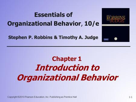 Copyright ©2010 Pearson Education, Inc. Publishing as Prentice Hall 1-1 Chapter 1 Introduction to Organizational Behavior Essentials of Organizational.