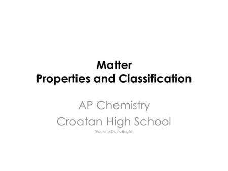 Matter Properties and Classification AP Chemistry Croatan High School Thanks to David English.