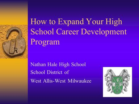 How to Expand Your High School Career Development Program Nathan Hale High School School District of West Allis-West Milwaukee.