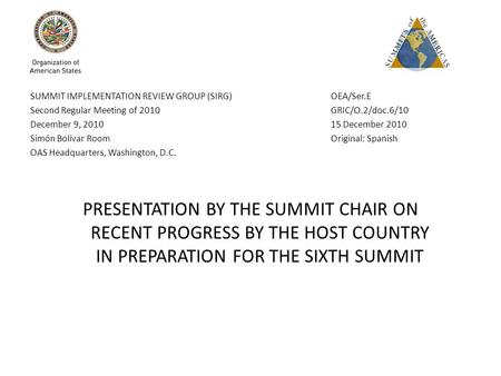 SUMMIT IMPLEMENTATION REVIEW GROUP (SIRG) OEA/Ser.E Second Regular Meeting of 2010 GRIC/O.2/doc.6/10 December 9, 2010 15 December 2010 Simón Bolívar Room.