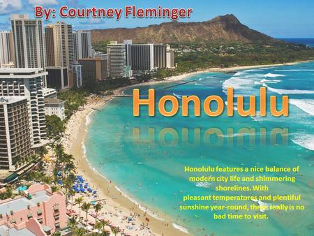 Honolulu features a nice balance of modern city life and shimmering shorelines. With pleasant temperatures and plentiful sunshine year-round, there really.