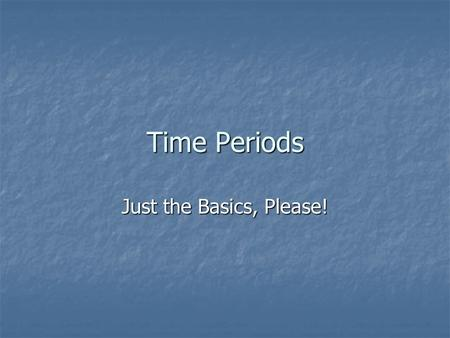 Time Periods Just the Basics, Please!.