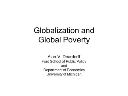 Globalization and Global Poverty Alan V. Deardorff Ford School of Public Policy and Department of Economics University of Michigan.
