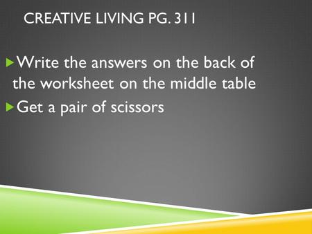 CREATIVE LIVING PG. 311  Write the answers on the back of the worksheet on the middle table  Get a pair of scissors.