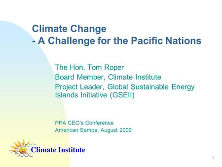 1 Climate Change - A Challenge for the Pacific Nations The Hon. Tom Roper Board Member, Climate Institute Project Leader, Global Sustainable Energy Islands.