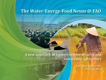 A new approach in support to food security and sustainable agriculture Jean-Marc Faurès, NRL TCI Days 2014 The Water-Energy-Food FAO.