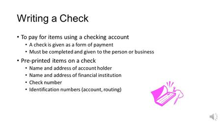 Writing a Check To pay for items using a checking account A check is given as a form of payment Must be completed and given to the person or business.