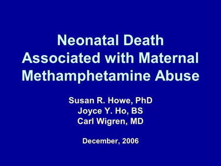 Neonatal Death Associated with Maternal Methamphetamine Abuse Susan R. Howe, PhD Joyce Y. Ho, BS Carl Wigren, MD December, 2006.