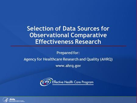 Selection of Data Sources for Observational Comparative Effectiveness Research Prepared for: Agency for Healthcare Research and Quality (AHRQ) www.ahrq.gov.
