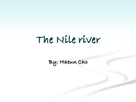 The Nile river By: Haeun Cho The river Nile is the longest river in the world. It is 4160miles(6670km) long. It flows through Egypt, Burundi, Sudan,