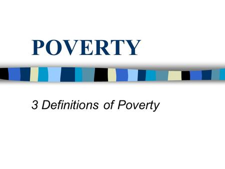 POVERTY 3 Definitions of Poverty. What are the similarities/differences?
