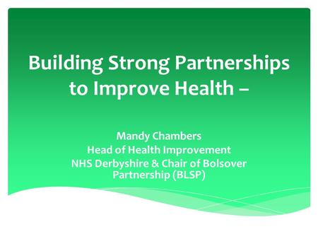 Building Strong Partnerships to Improve Health – Mandy Chambers Head of Health Improvement NHS Derbyshire & Chair of Bolsover Partnership (BLSP)