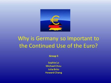 Why is Germany so Important to the Continued Use of the Euro? Group 5 Sophie Lo Michael Chou Julia Brito Howard Chang.