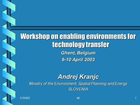 9-10/4/03AK1 Workshop on enabling environments for technology transfer Ghent, Belgium 9-10 April 2003 Andrej Kranjc Ministry of the Environment, Spatial.
