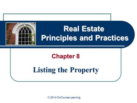 Real Estate Principles and Practices Chapter 8 Listing the Property © 2014 OnCourse Learning.