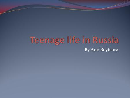 Teenage life in Russia By Ann Boytsova.