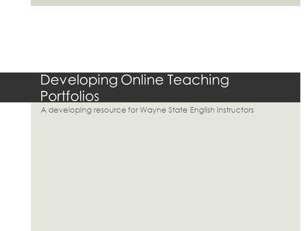 Developing Online Teaching Portfolios A developing resource for Wayne State English instructors.
