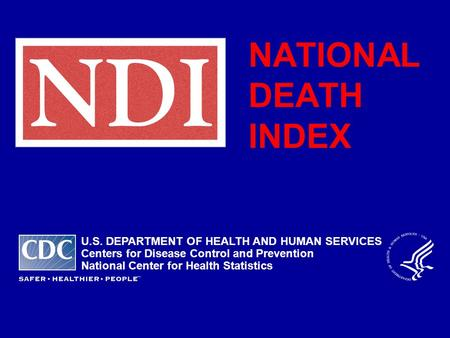 NATIONAL DEATH INDEX U.S. DEPARTMENT OF HEALTH AND HUMAN SERVICES Centers for Disease Control and Prevention National Center for Health Statistics.