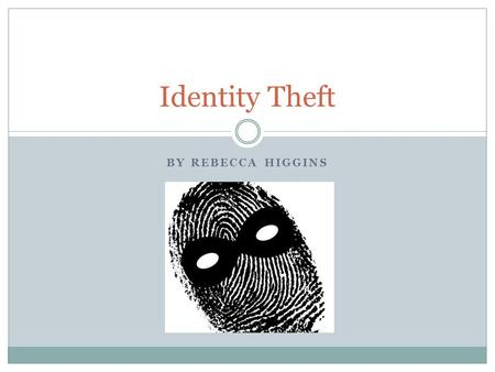 BY REBECCA HIGGINS Identity Theft. What is Identity Theft? Identity Theft is when someone illegally steals your personal information, usually for personal.