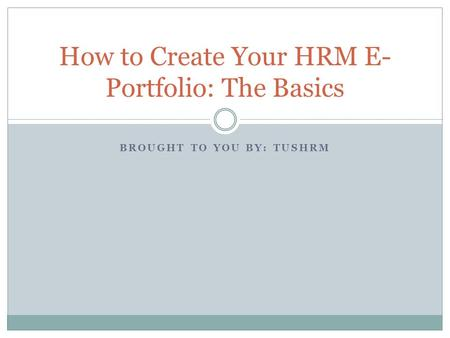 BROUGHT TO YOU BY: TUSHRM How to Create Your HRM E- Portfolio: The Basics.