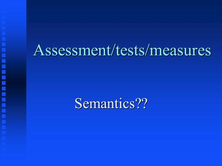 "Assessment/tests/measures Semantics??. ""Definitions"" n ""Assessment"" -- the gathering and integration of psychological-related data for the purpose of."