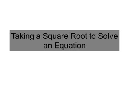 Taking a Square Root to Solve an Equation. Solve: In order to solve for x, you have to UNDO the squared first (i.e. square root) What are the number(s)