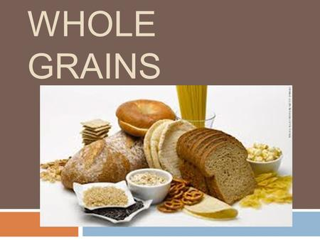 WHOLE GRAINS. List Your Grains  Make a list of the grain products you ate yesterday.  Circle the whole grain foods  How many did you have?