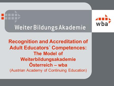Recognition and Accreditation of Adult Educators` Competences: The Model of Weiterbildungsakademie Österreich – wba (Austrian Academy of Continuing Education)