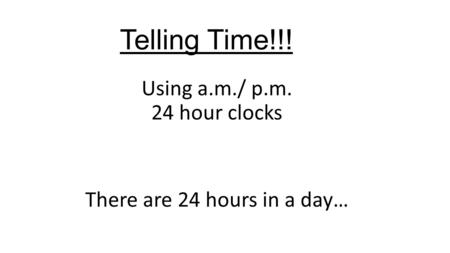 Telling Time!!! Using a.m./ p.m. 24 hour clocks There are 24 hours in a day…
