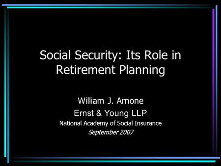Social Security: Its Role in Retirement Planning William J. Arnone Ernst & Young LLP National Academy of Social Insurance September 2007.