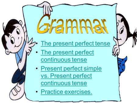 Grammar The present perfect tense The present perfect continuous tense