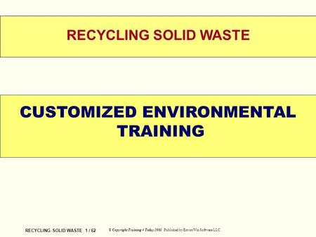 <strong>RECYCLING</strong> SOLID <strong>WASTE</strong> 1 / 62 © Copyright Training 4 Today 2001 Published by EnviroWin Software LLC WELCOME <strong>RECYCLING</strong> SOLID <strong>WASTE</strong> CUSTOMIZED ENVIRONMENTAL.