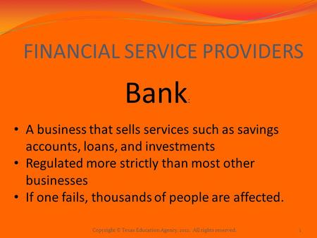 FINANCIAL SERVICE PROVIDERS Bank : A business that sells services such as savings accounts, loans, and investments Regulated more strictly than most other.