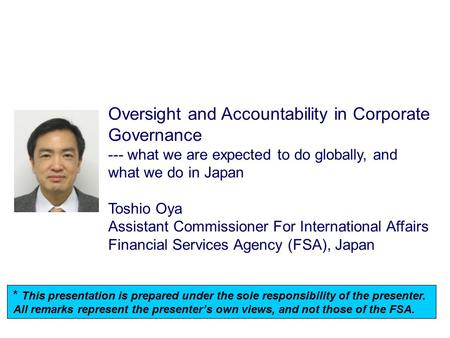 Oversight and Accountability in Corporate Governance --- what we are expected to do globally, and what we do in Japan Toshio Oya Assistant Commissioner.