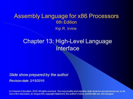 Assembly <strong>Language</strong> for x86 Processors 6th Edition Chapter 13: High-Level <strong>Language</strong> Interface (<strong>c</strong>) Pearson Education, 2010. All rights reserved. You may modify.