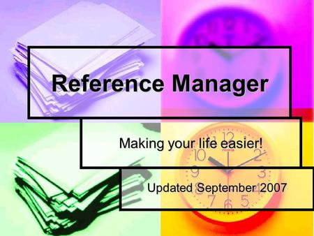 Reference Manager Making your life easier! Updated September 2007.