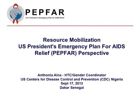 Resource Mobilization US President's Emergency Plan For AIDS Relief (PEPFAR) Perspective Anthonia Aina - HTC/Gender Coordinator US Centers for Disease.