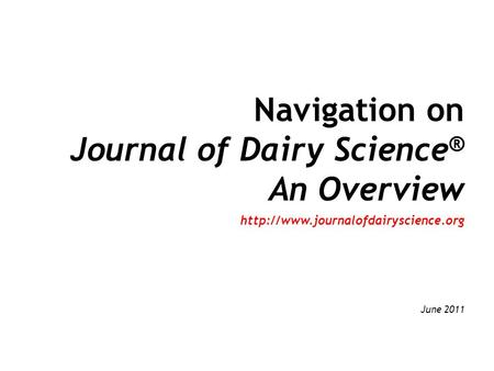 Navigation on Journal of Dairy Science ® An Overview  June 2011.