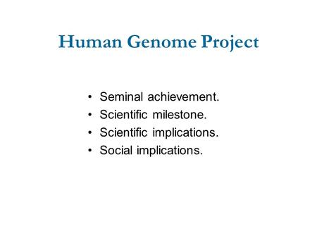 Human Genome Project Seminal achievement. Scientific milestone. Scientific implications. Social implications.